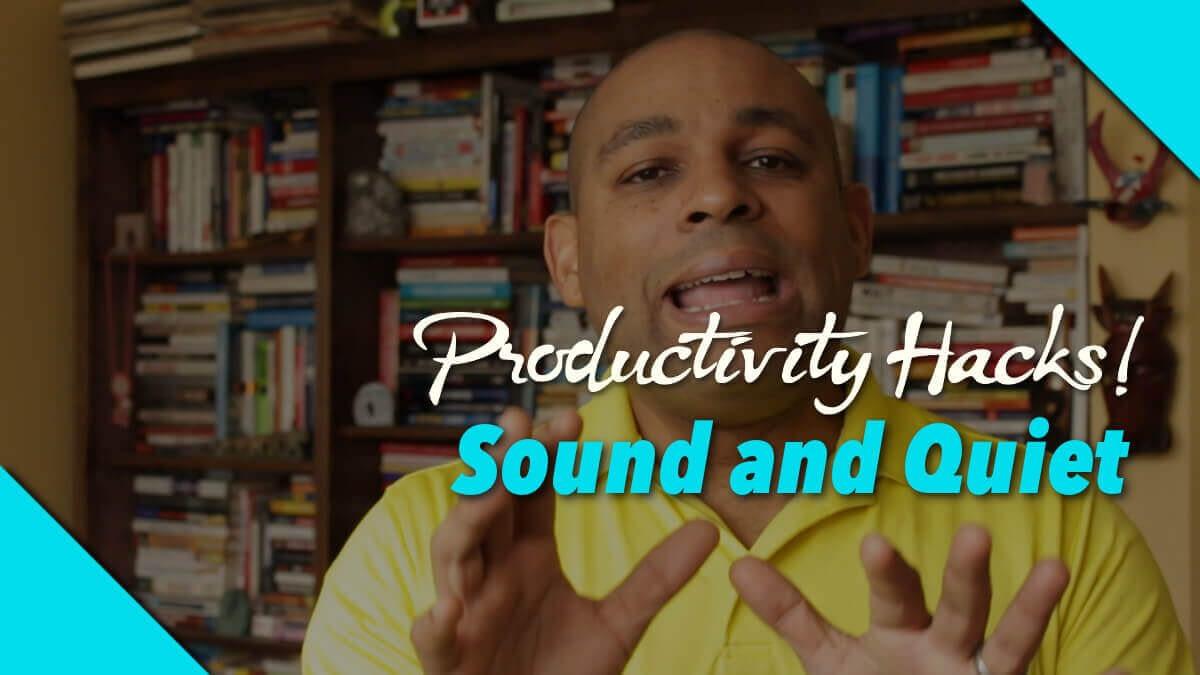 Productivity Hacks: Sound and Quiet