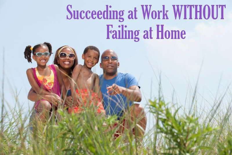 Succeeding at Work without Failing at Home
